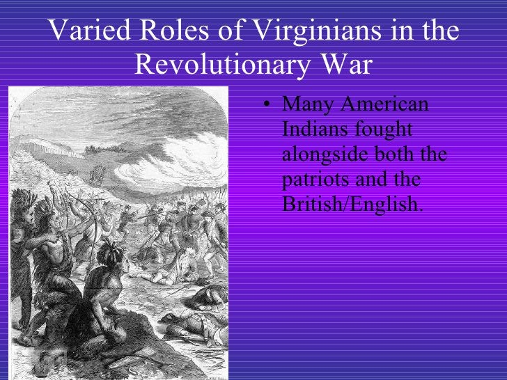 Varied Roles of Virginians in the Revolutionary War <ul><li>Many American Indians fought alongside both the patriots and t...