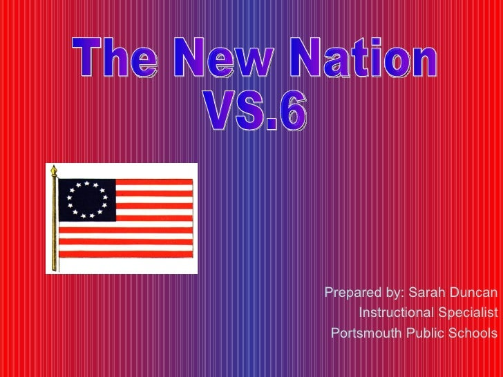 Prepared by: Sarah Duncan Instructional Specialist Portsmouth Public Schools The New Nation VS.6