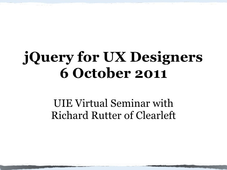 jQuery for UX Designers    6 October 2011   UIE Virtual Seminar with   Richard Rutter of Clearleft