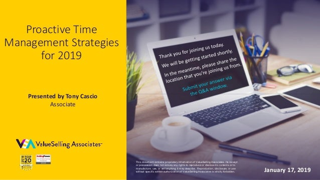 © 2019 ValueSelling Associates, Inc.   Creator of the ValueSelling Framework® Proactive Time Management Strategies for 201...