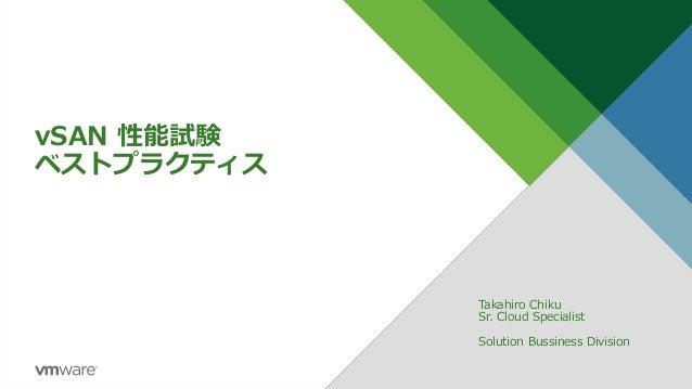 vSAN 性能試験 ベストプラクティス Takahiro Chiku Sr. Cloud Specialist Solution Bussiness Division