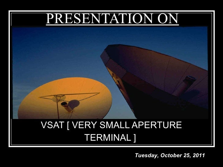 PRESENTATION ON VSAT [ VERY SMALL APERTURE TERMINAL ]  Tuesday, October 25, 2011