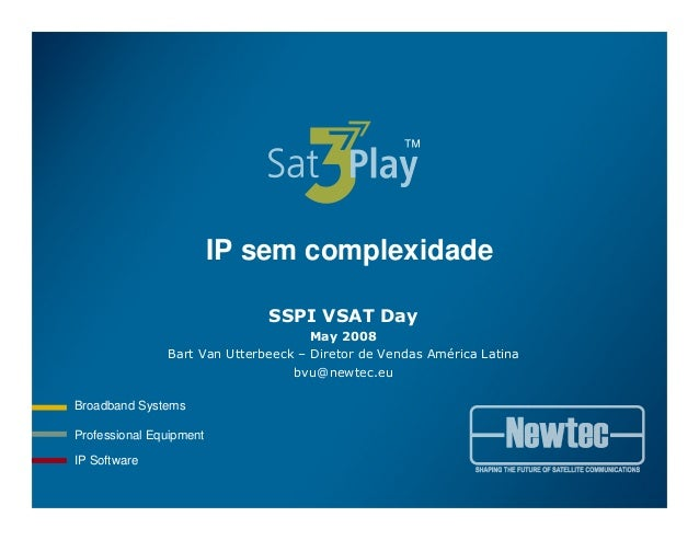 Professional Equipment Broadband Systems IP Software IP sem complexidade SSPI VSAT Day May 2008 Bart Van Utterbeeck – Dire...