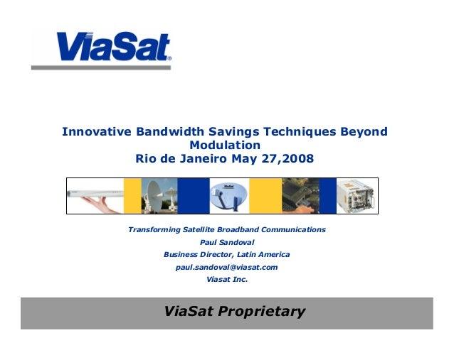 ViaSat Proprietary Innovative Bandwidth Savings Techniques Beyond Modulation Rio de Janeiro May 27,2008 Transforming Satel...
