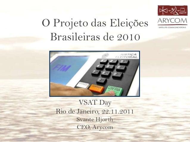 O Projeto das Eleições Brasileiras de 2010 VSAT Day Rio de Janeiro, 22.11.2011 Svante Hjorth CEO, Arycom