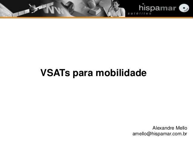 VSATs para mobilidade Alexandre Mello amello@hispamar.com.br