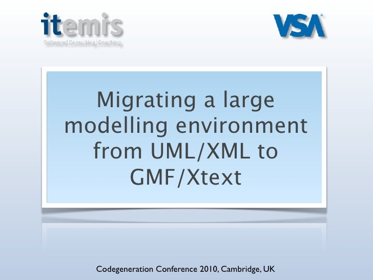 Migrating a large modelling environment   from UML/XML to      GMF/Xtext      Codegeneration Conference 2010, Cambridge, UK