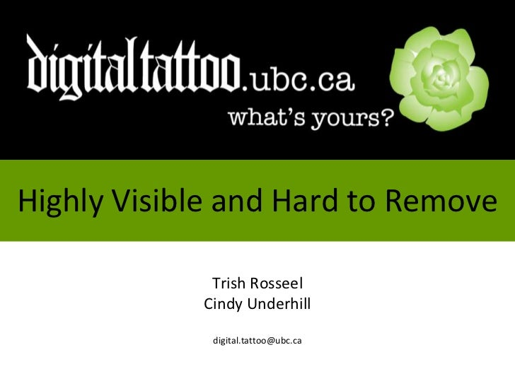 Highly Visible and Hard to Remove<br />Trish Rosseel<br />Cindy Underhill<br />digital.tattoo@ubc.ca<br />
