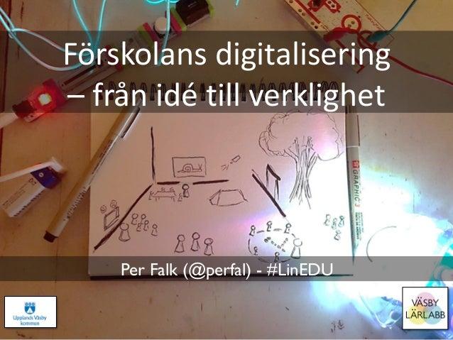 Förskolans digitalisering – från idé till verklighet Per Falk (@perfal) - #LinEDU