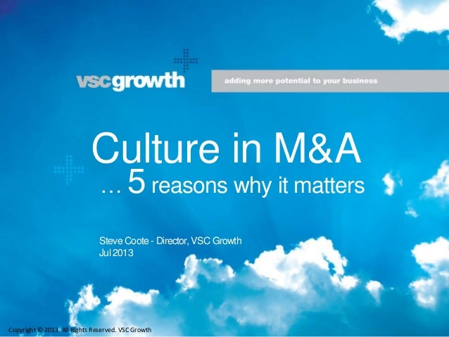 Culture in M&A Steve Coote - Director, VSC Growth Jul 2013 Copyright © 2013. All Rights Reserved. VSC Growth … 5 reasons w...