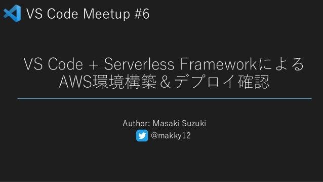 VS Code Meetup #6 VS Code + Serverless Frameworkによる AWS環境構築&デプロイ確認 Author: Masaki Suzuki @makky12