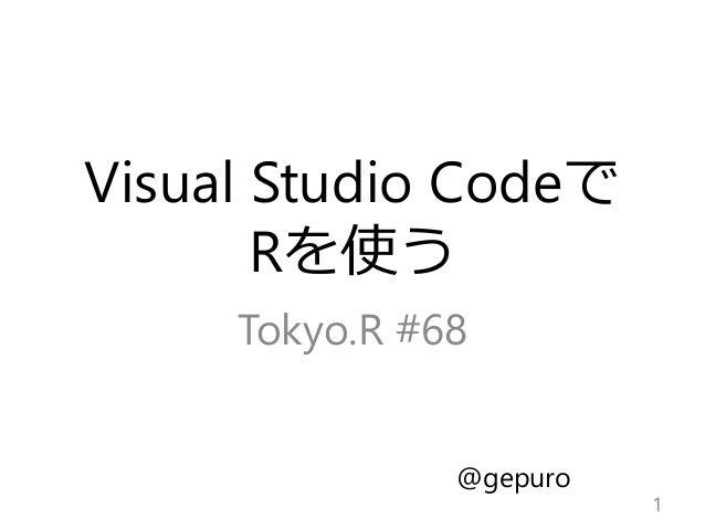 Visual Studio Codeで Rを使う Tokyo.R #68 1 @gepuro