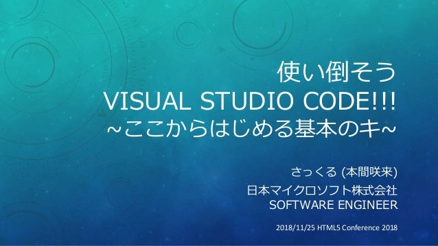 使い倒そう VISUAL STUDIO CODE!!! ~ここからはじめる基本のキ~ さっくる (本間咲来) 日本マイクロソフト株式会社 SOFTWARE ENGINEER 2018/11/25 HTML5 Conference 2018
