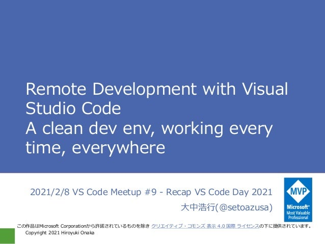 Copyright 2021 Hiroyuki Onaka Remote Development with Visual Studio Code A clean dev env, working every time, everywhere 2...