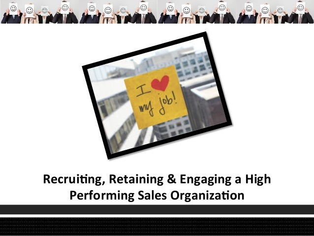 Recrui'ng,	   Retaining	   &	   Engaging	   a	   High	   	    Performing	   Sales	   Organiza'on