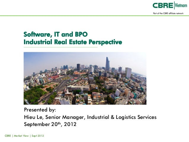 Software, IT and BPO              Industrial Real Estate Perspective              Presented by:              Hieu Le, Seni...