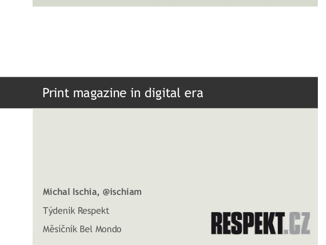 Print magazine in digital eraMichal Ischia, @ischiamTýdeník RespektMěsíčník Bel Mondo
