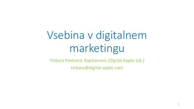 Vsebina v digitalnem marketingu Tinkara Pavlovcic Kapitanovic (Digital Apple Ltd.) tinkara@digital-apple.com 1