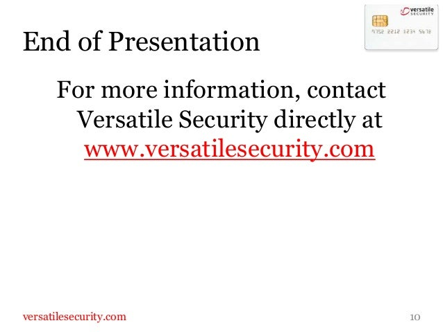 End of Presentation      For more information, contact       Versatile Security directly at        www.versatilesecurity.c...