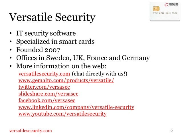 Versatile Security•   IT security software•   Specialized in smart cards•   Founded 2007•   Offices in Sweden, UK, France ...