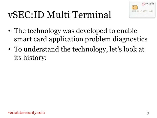 vSEC:ID Multi Terminal• The technology was developed to enable  smart card application problem diagnostics• To understand ...