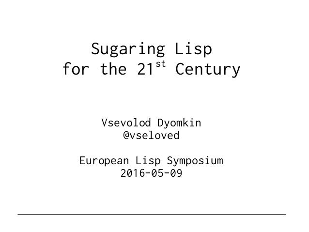 Sugaring Lisp for the 21st Century Vsevolod Dyomkin @vseloved European Lisp Symposium 2016-05-09