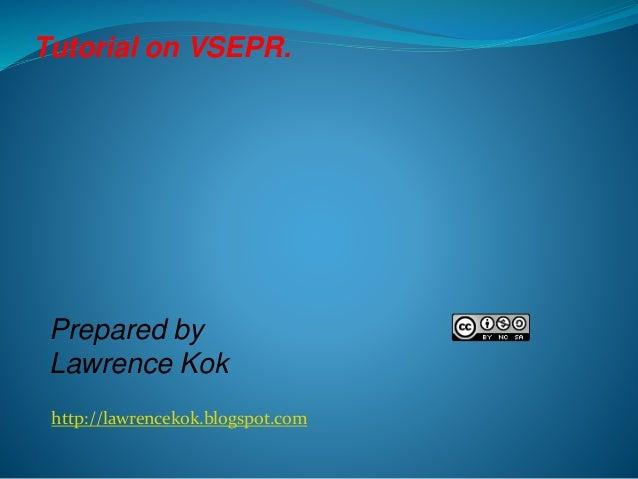 http://lawrencekok.blogspot.com Prepared by Lawrence Kok Tutorial on VSEPR.