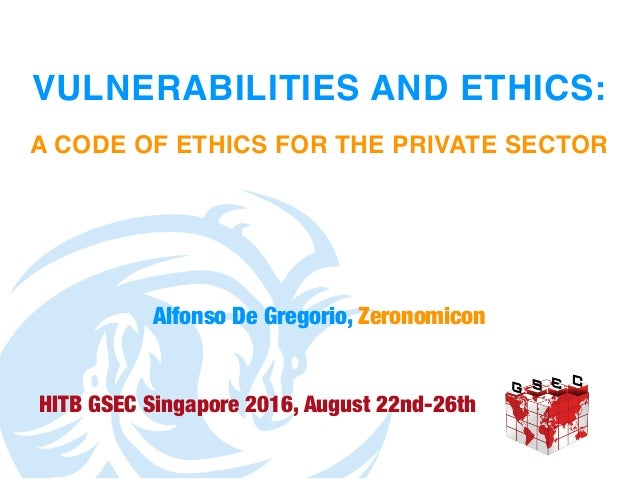 VULNERABILITIES AND ETHICS: A CODE OF ETHICS FOR THE PRIVATE SECTOR HITB GSEC Singapore 2016, August 22nd-26th Alfonso De ...