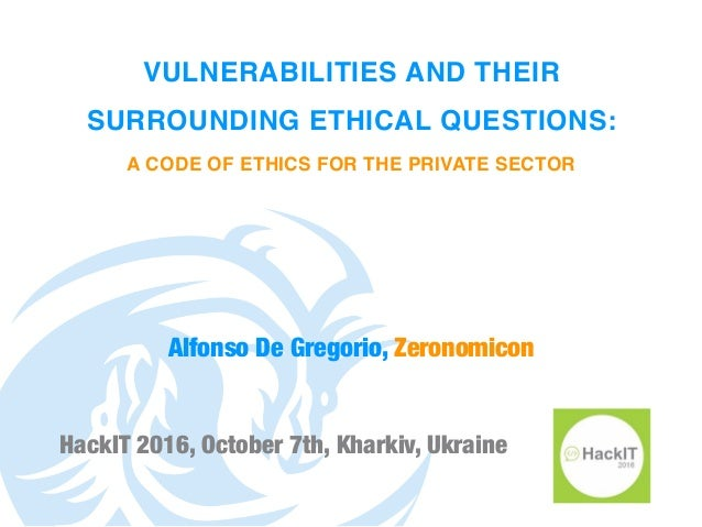 VULNERABILITIES AND THEIR SURROUNDING ETHICAL QUESTIONS: A CODE OF ETHICS FOR THE PRIVATE SECTOR HackIT 2016, October 7th,...