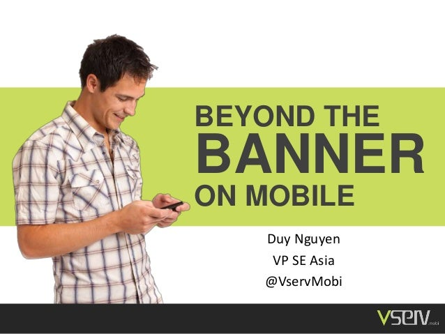 BEYOND THE BANNER ON MOBILE Duy Nguyen VP SE Asia @VservMobi