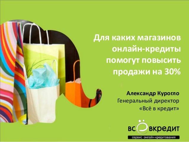 Для каких магазинов онлайн-кредиты помогут повысить продажи на 30% Александр Курогло Генеральный директор «Всё в кредит»