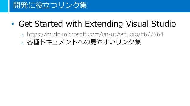 開発に役立つリンク集 • Get Started with Extending Visual Studio o https://msdn.microsoft.com/en-us/vstudio/ff677564 o 各種ドキュメントへの見やすい...