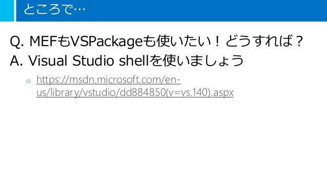 ところで… Q. MEFもVSPackageも使いたい!どうすれば? A. Visual Studio shellを使いましょう o https://msdn.microsoft.com/en- us/library/vstudio/dd884...