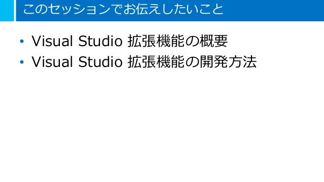 このセッションでお伝えしたいこと • Visual Studio 拡張機能の概要 • Visual Studio 拡張機能の開発方法