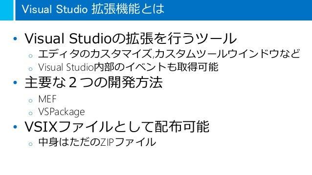 Visual Studio 拡張機能とは • Visual Studioの拡張を行うツール o エディタのカスタマイズ,カスタムツールウインドウなど o Visual Studio内部のイベントも取得可能 • 主要な2つの開発方法 o MEF ...