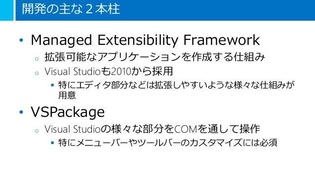 開発の主な2本柱 • Managed Extensibility Framework o 拡張可能なアプリケーションを作成する仕組み o Visual Studioも2010から採用  特にエディタ部分などは拡張しやすいような様々な仕組みが ...