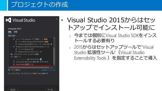 """プロジェクトの作成 • Visual Studio 2015からはセッ トアップでインストール可能に o 今までは個別にVisual Studio SDKをインス トールする必要有り o 2015からはセットアップツールで""""Visual Stu..."""