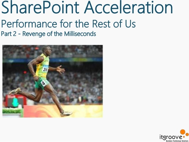 SharePoint AccelerationPerformance for the Rest of UsPart 2 - Revenge of the Milliseconds