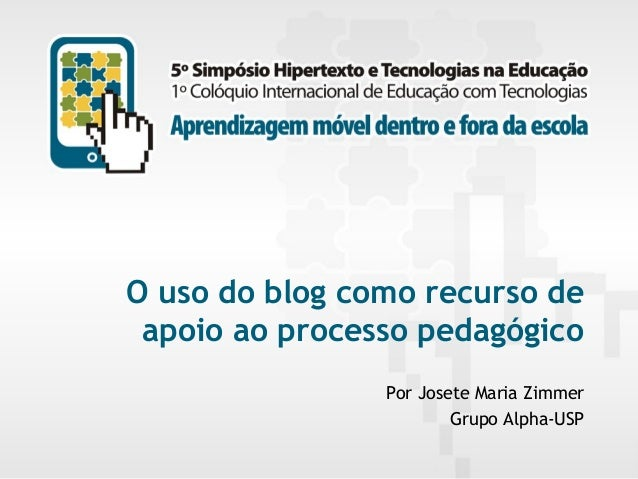 O uso do blog como recurso de apoio ao processo pedagógico Por Josete Maria Zimmer Grupo Alpha-USP 5º Simpósio Hipertexto ...