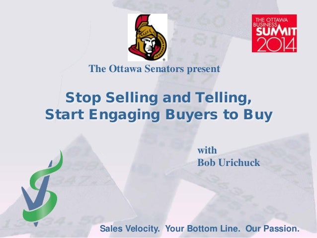 Sales Velocity. Your Bottom Line. Our Passion. Stop Selling and Telling, Start Engaging Buyers to Buy The Ottawa Senators ...