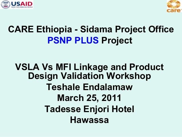 CARE Ethiopia - Sidama Project Office PSNP PLUS Project VSLA Vs MFI Linkage and Product Design Validation Workshop Teshale...