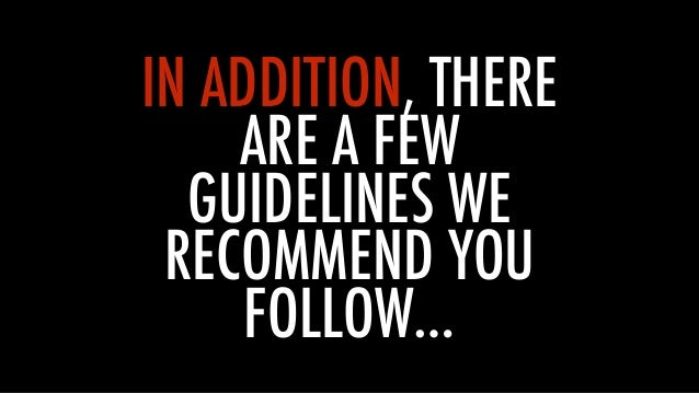 IN ADDITION, THERE ARE A FEW GUIDELINES WE RECOMMEND YOU FOLLOW…