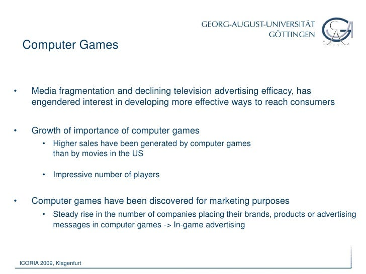 Computer Games<br /><ul><li>Media fragmentation and declining television advertising efficacy, has engendered interest in ...