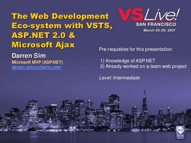 The Web DevelopmentEco-system with VSTS,ASP.NET 2.0 &Microsoft Ajax    Pre-requisites for this presentation:Darren SimMicr...