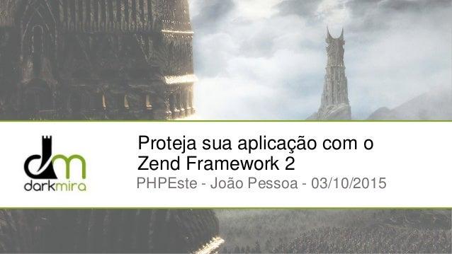 Proteja sua aplicação com o Zend Framework 2 PHPEste - João Pessoa - 03/10/2015