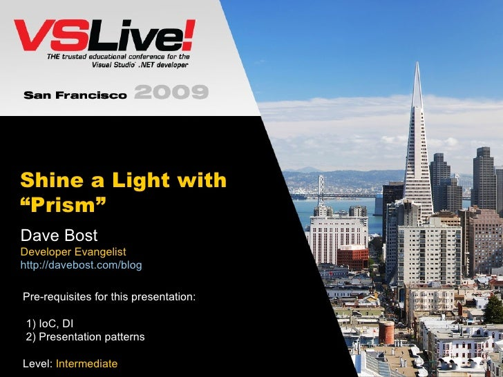 "Shine a Light with ""Prism"" Dave Bost Developer Evangelist http://davebost.com/blog Pre-requisites for this presentation:  ..."