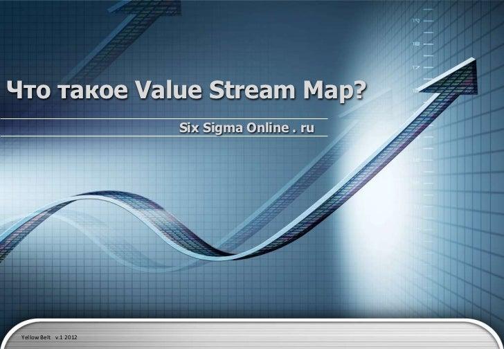 Что такое Value Stream Map?                        Six Sigma Online . ru Yellow Belt v.1 2012