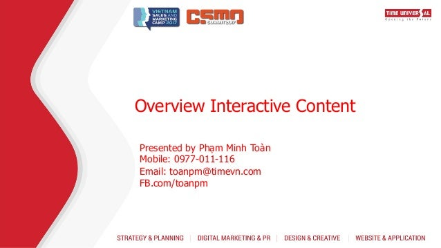 Overview Interactive Content Presented by Phạm Minh Toàn Mobile: 0977-011-116 Email: toanpm@timevn.com FB.com/toanpm