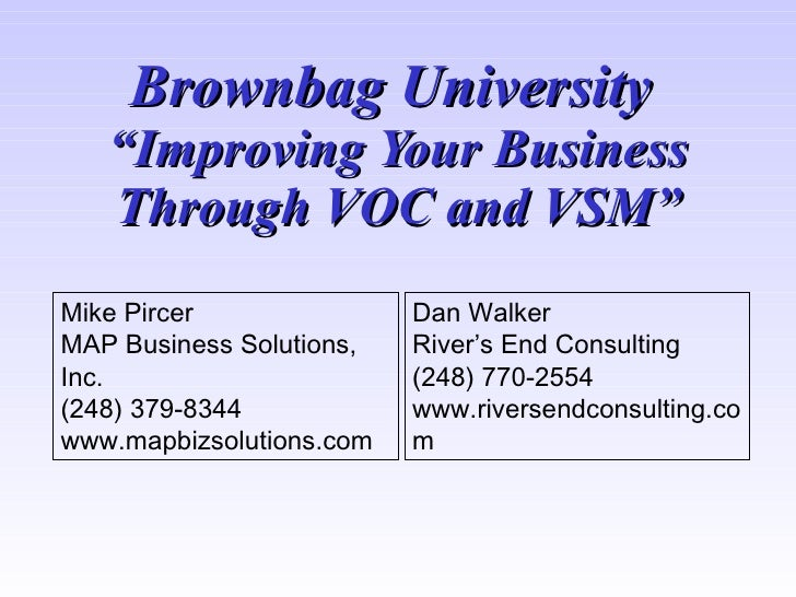 "Brownbag University    ""Improving Your Business    Through VOC and VSM"" Mike Pircer               Dan Walker MAP Business ..."