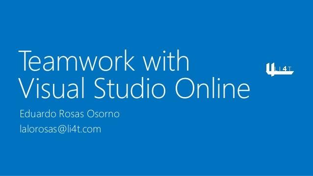 Teamwork with Visual Studio Online Eduardo Rosas Osorno lalorosas@li4t.com